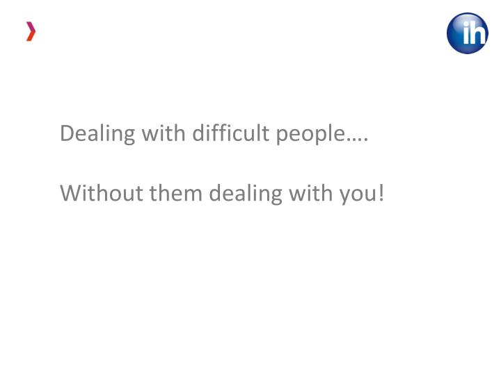 Dealing with difficult people….