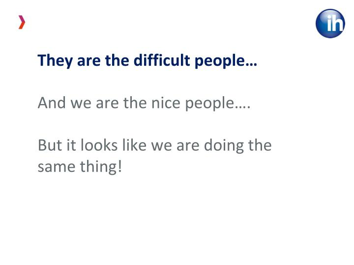 They are the difficult people…