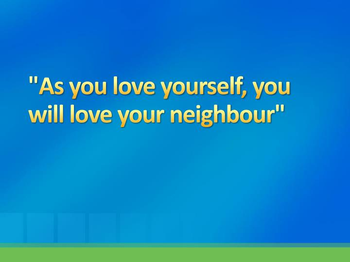 As you love yourself you will love your neighbour