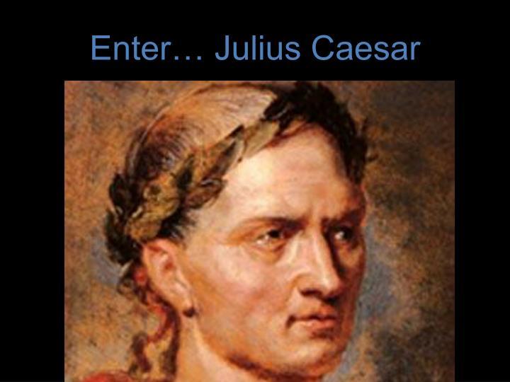 Enter… Julius Caesar