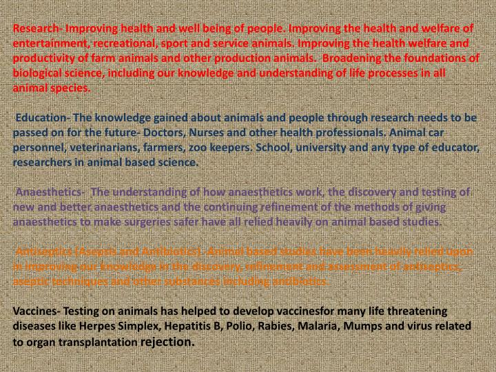 Research- Improving health and well being of people. Improving the health and welfare of entertainment, recreational, sport and service animals. Improving the health welfare and productivity of farm animals and other production animals.  Broadening the foundations of biological science, including our knowledge and understanding of life processes in all animal species.