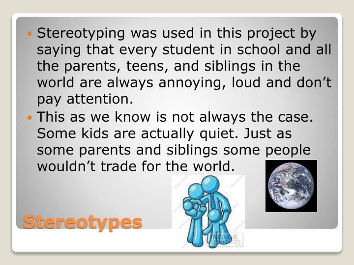 Stereotyping was used in this project by saying that every student in school and all the parents, teens, and siblings in the world are always annoying, loud and don't pay attention.
