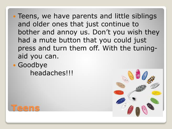 Teens, we have parents and little siblings and older ones that just continue to bother and annoy us. Don't you wish they had a mute button that you could just press and turn them off. With the tuning-aid you can.