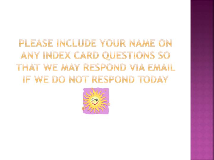 Please include your name on any index card questions so that we may respond via email if we do not respond today