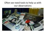 often we need tools to help us with our observations