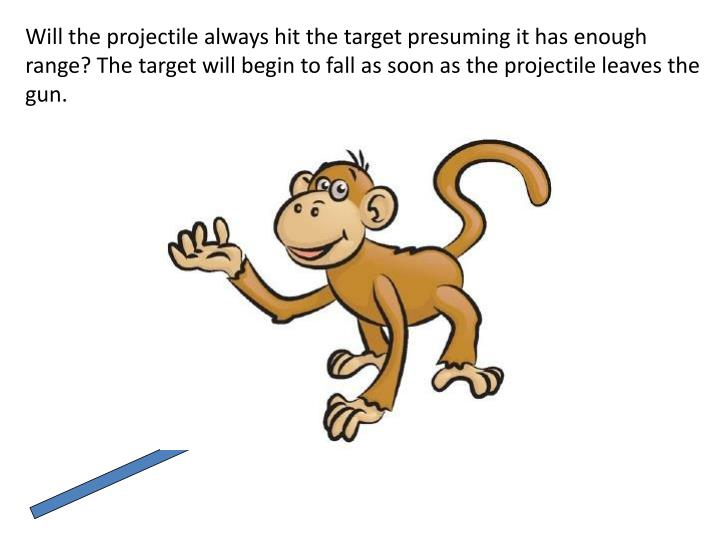 Will the projectile always hit the target presuming it has enough range? The target will begin to fa...