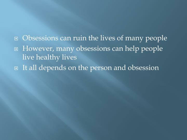 Obsessions can ruin the lives of many people