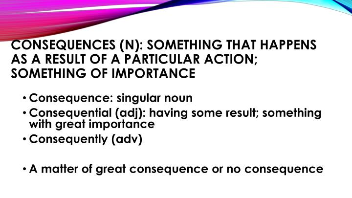 Consequences (n): something that happens as a result of a particular action;