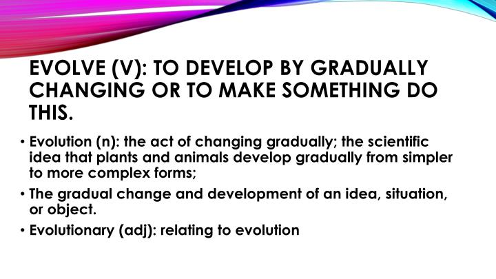 Evolve (v): to develop by gradually changing or to make something do this.