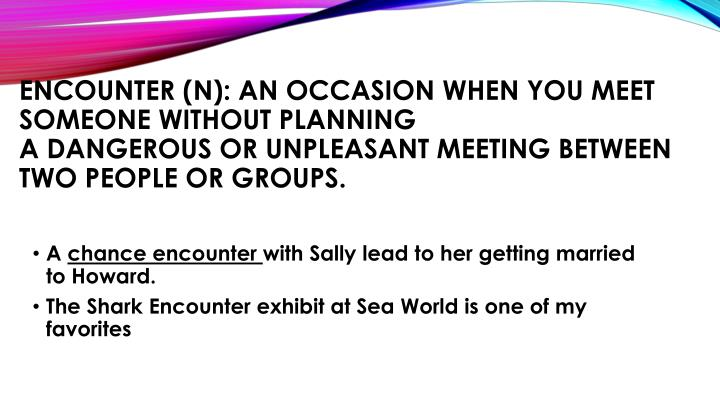 Encounter (n): an occasion when you meet someone without planning