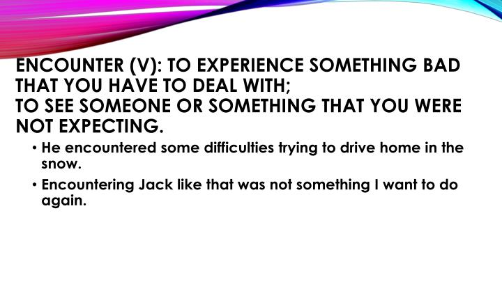 Encounter (v): to experience something bad that you have to deal with;