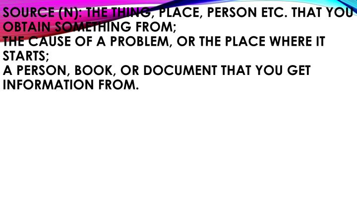 Source (n): the thing, place, person etc. that you obtain something from;