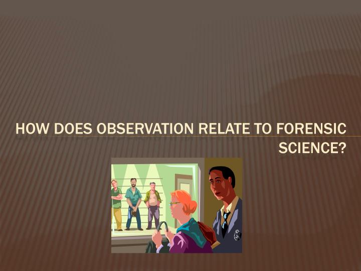 How does observation relate to Forensic Science?