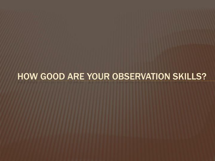 How Good are Your Observation Skills?