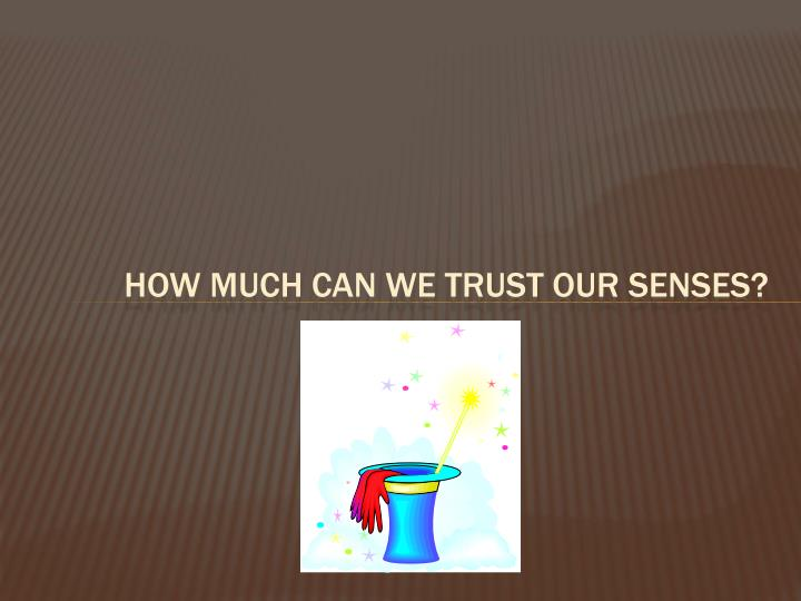 How Much Can We Trust our Senses?