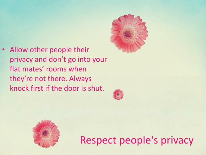 Allow other people their privacy and don't go into your