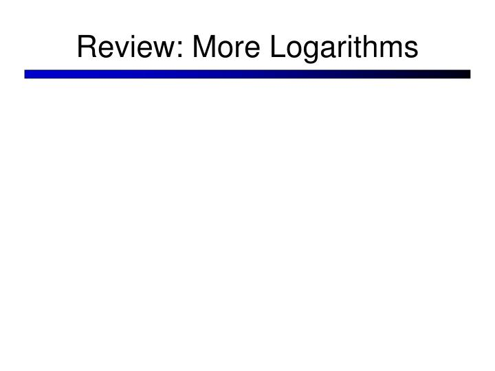 Review: More Logarithms