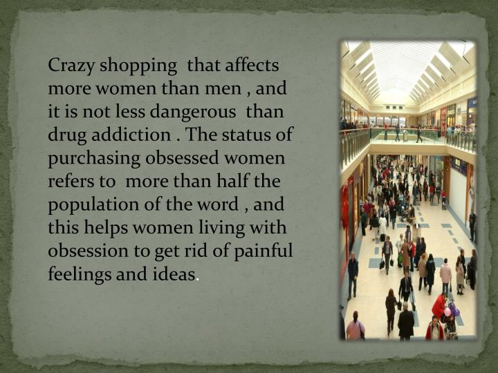 Crazy shopping  that affects more women than men , and it is not less dangerous  than drug addiction . The status of purchasing obsessed women refers to  more than half the population of the word , and this helps women living with obsession to get rid of painful feelings and ideas