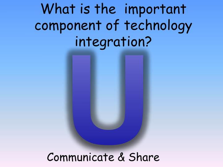 What is the  important component of technology integration?