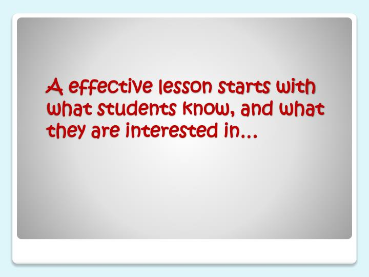 A effective lesson starts with what students know and what they are interested in