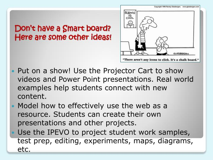 Put on a show! Use the Projector Cart to show videos and Power Point presentations. Real world examples help students connect with new content.