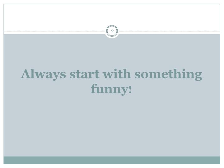 Always start with something funny