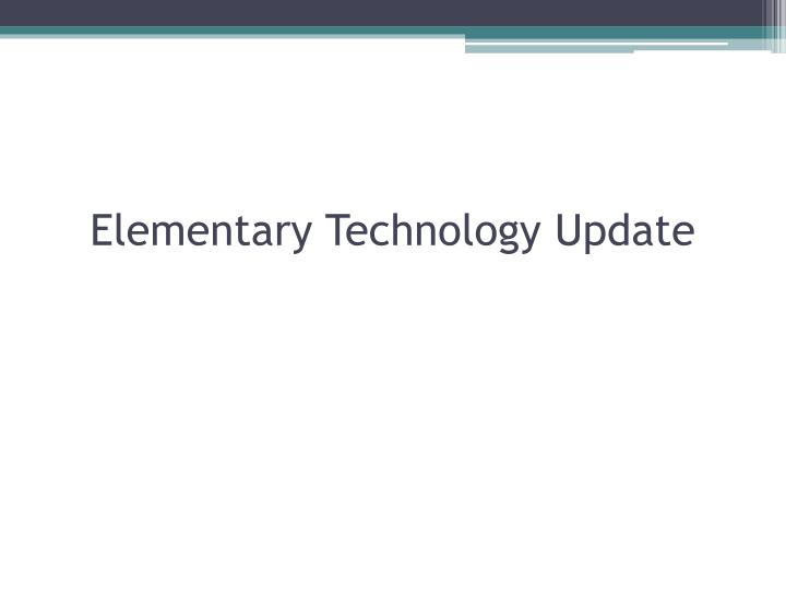 Elementary technology update