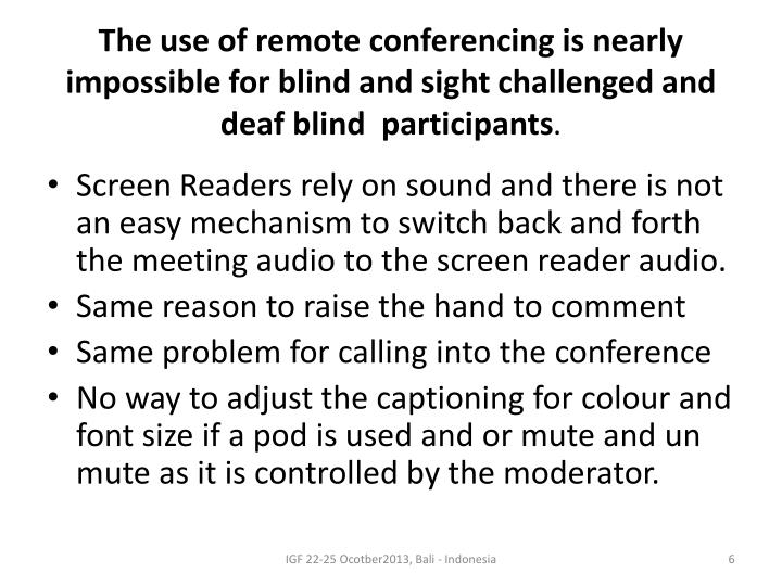 The use of remote conferencing is nearly impossible for blind and sight challenged and deaf blind  participants