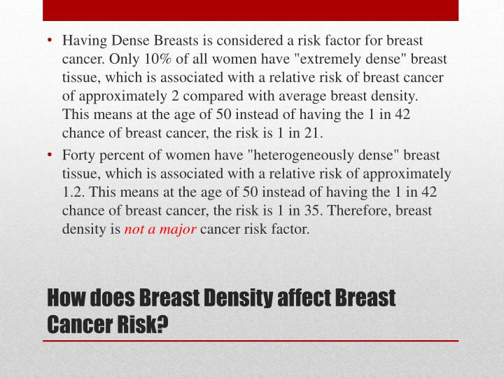 """Having Dense Breasts is considered a risk factor for breast cancer. Only 10% of all women have """"extremely dense"""" breast tissue, which is associated with a relative risk of breast cancer of approximately 2 compared with average breast density.  This means at the age of 50 instead of having the 1 in 42 chance of breast cancer, the risk is 1 in 21."""