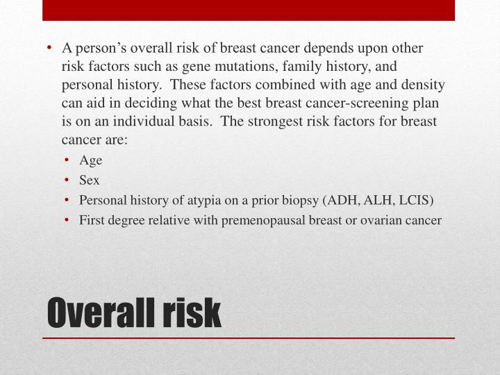 A person's overall risk of breast cancer depends upon other risk factors such as gene mutations, family history, and personal history.  These factors combined with age and density can aid in deciding what the best breast cancer-screening plan is on an individual basis.  The strongest risk factors for breast cancer are:
