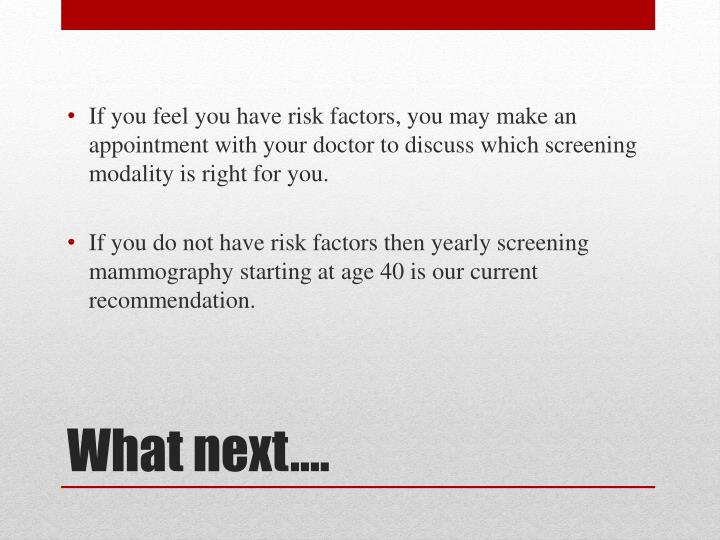 If you feel you have risk factors, you may make an appointment with your doctor to discuss which screening modality is right for you.