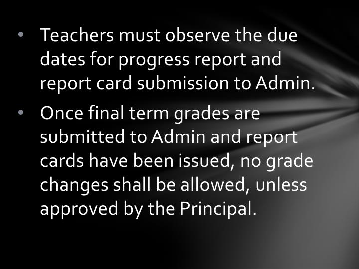 Teachers must observe the due dates for progress report and report card submission to Admin.