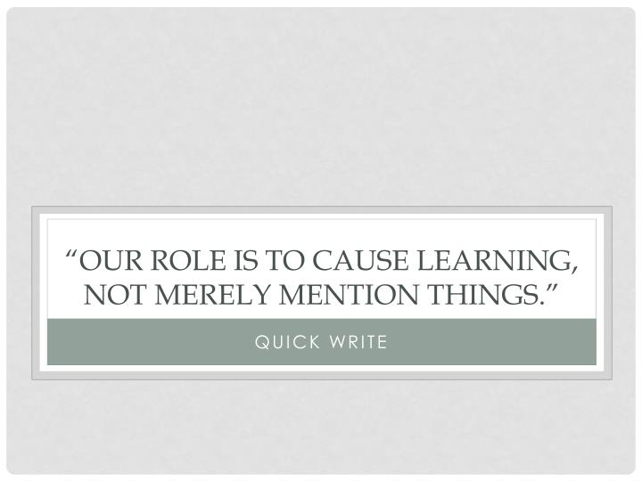 """Our role is to cause learning, not merely mention things"