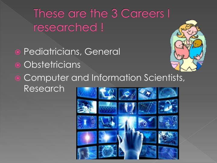 These are the 3 careers i researched