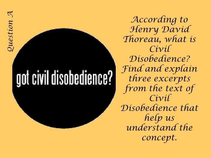 According to Henry David Thoreau, what is Civil Disobedience? Find and explain three excerpts from the text of Civil Disobedience that help us understand the concept.