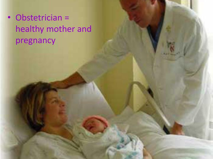 Obstetrician = healthy mother and pregnancy