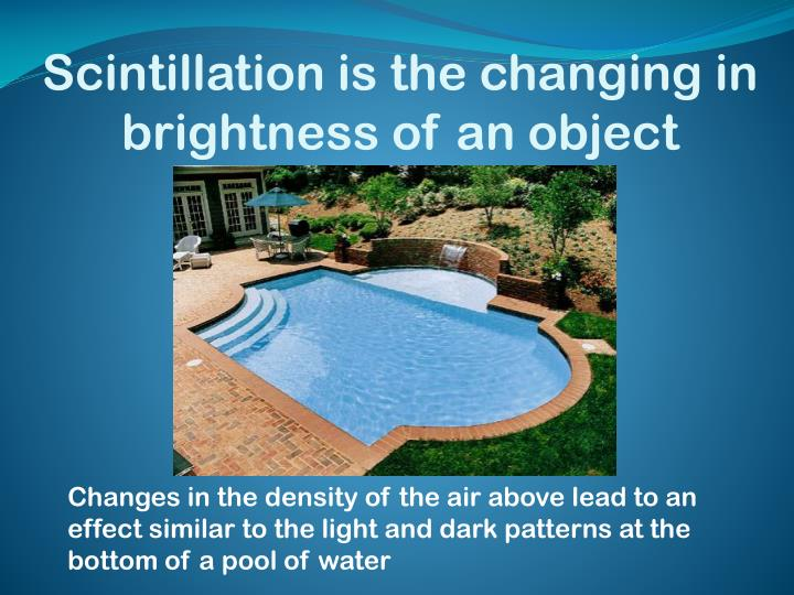 Scintillation is the changing in brightness of an object