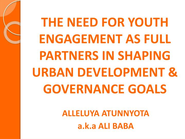THE NEED FOR YOUTH ENGAGEMENT AS FULL PARTNERS IN SHAPING URBAN DEVELOPMENT & GOVERNANCE GOALS