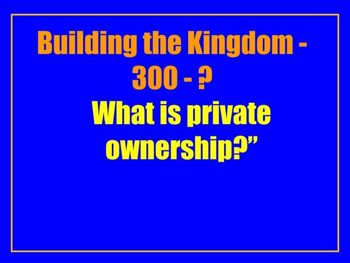Building the Kingdom -300 - ?