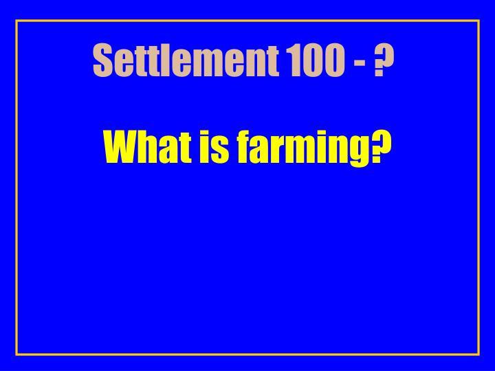 Settlement 100 - ?