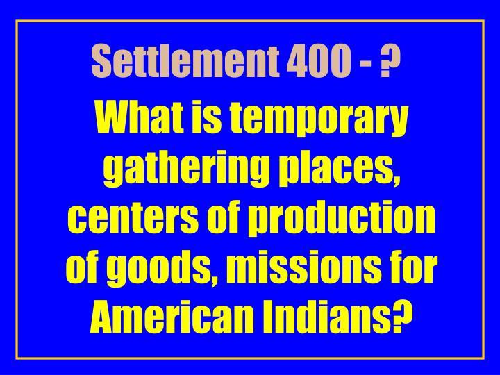Settlement 400 - ?