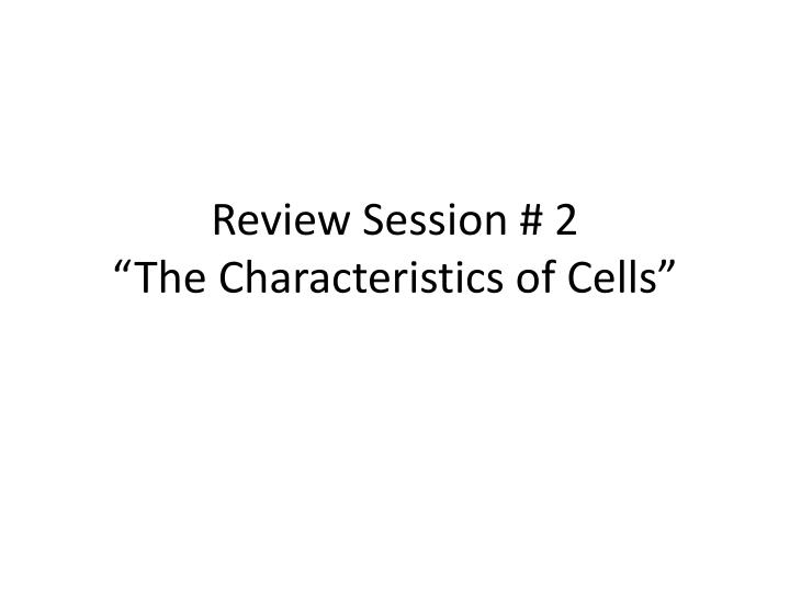 Review session 2 the characteristics of cells