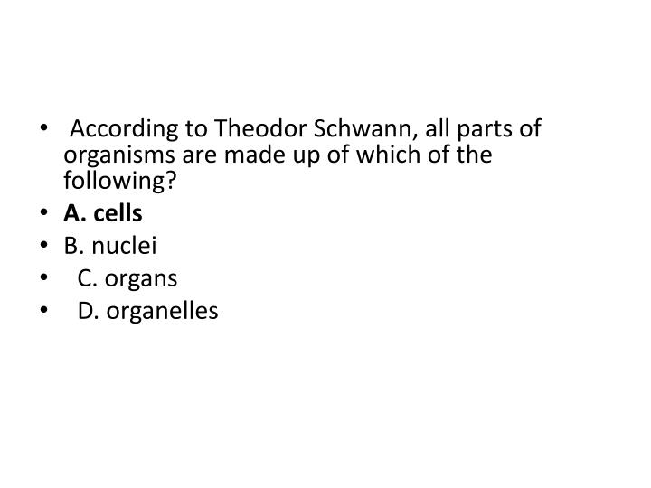 According to Theodor Schwann, all parts of organisms are made up of which of the following?
