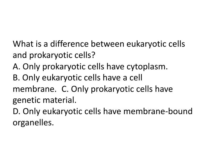 What is a difference between eukaryotic cells and prokaryotic cells?                                                                                             A. Only prokaryotic cells have cytoplasm.
