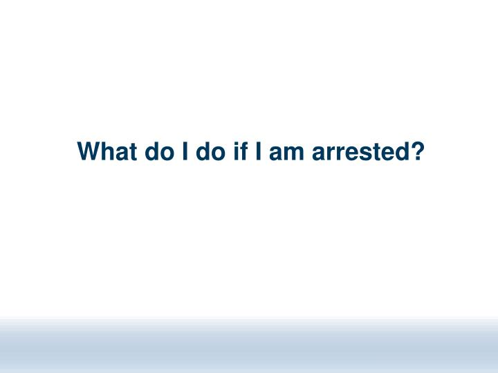 What do I do if I am arrested?
