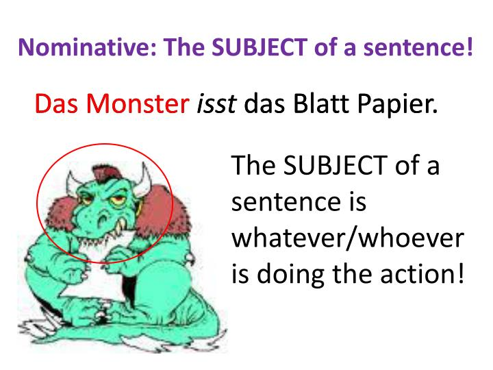 Nominative: The SUBJECT of a sentence!