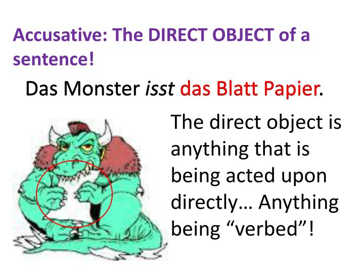 Accusative: The DIRECT OBJECT of a sentence!