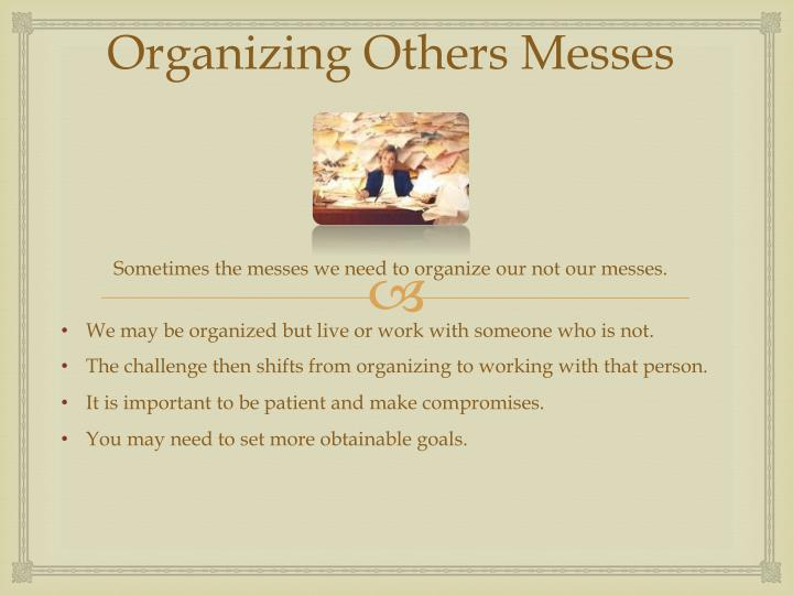Organizing others messes sometimes the messes we need to organize our not our messes