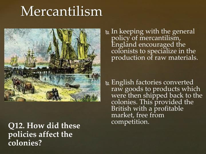 In keeping with the general policy of mercantilism, England encouraged the colonists to specialize in the production of raw materials.