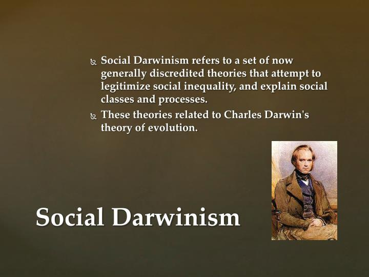Social Darwinism refers to a set of now generally discredited theories that attempt to legitimize social inequality, and explain social classes and processes.